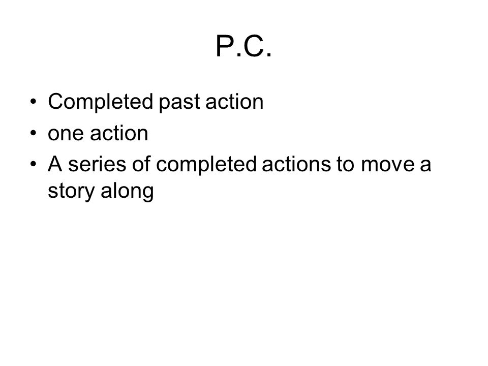 P.C. Completed past action one action A series of completed actions to move a story along