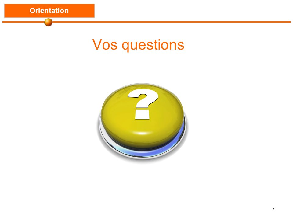 7 Vos questions Orientation
