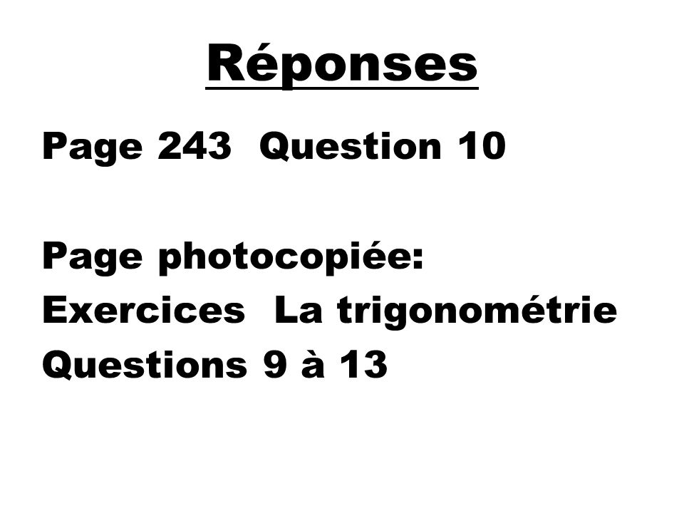 Réponses Page 243 Question 10 Page photocopiée: Exercices La trigonométrie Questions 9 à 13