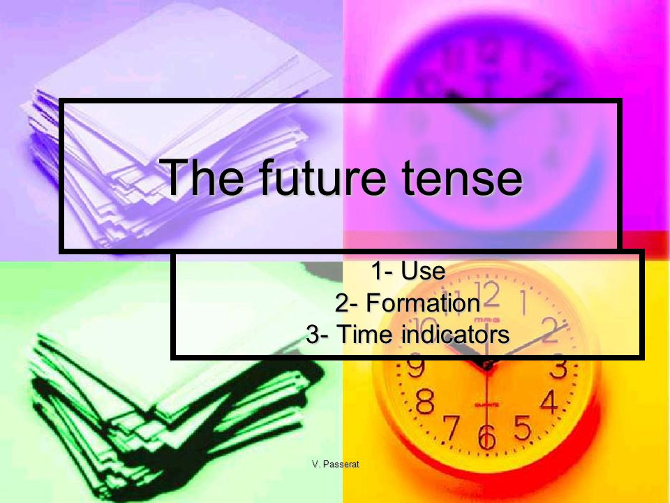 V. Passerat The future tense 1- Use 2- Formation 3- Time indicators