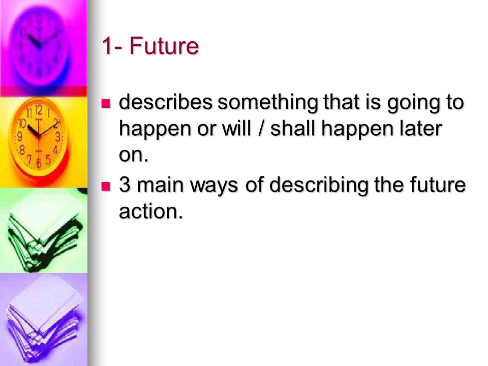 1- Future describes something that is going to happen or will / shall happen later on.