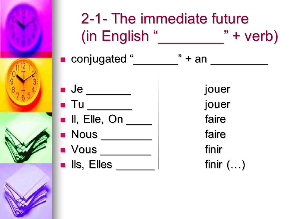 2-1- The immediate future (in English ________ + verb) conjugated _______ + an _________ conjugated _______ + an _________ Je _______jouer Je _______jouer Tu _______ jouer Tu _______ jouer Il, Elle, On ____faire Il, Elle, On ____faire Nous ________faire Nous ________faire Vous ________finir Vous ________finir Ils, Elles ______finir (…) Ils, Elles ______finir (…)