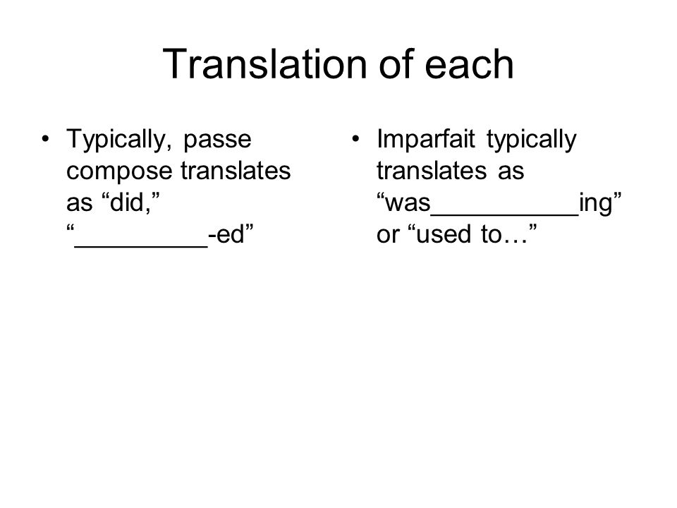 Translation of each Typically, passe compose translates as did, _________-ed Imparfait typically translates as was__________ing or used to…