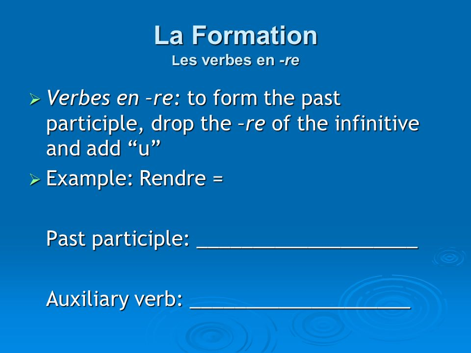 La Formation L es verbes en -re Verbes en –re: to form the past participle, drop the –re of the infinitive and add u Verbes en –re: to form the past participle, drop the –re of the infinitive and add u Example: Rendre = Example: Rendre = Past participle: ____________________ Auxiliary verb: ____________________