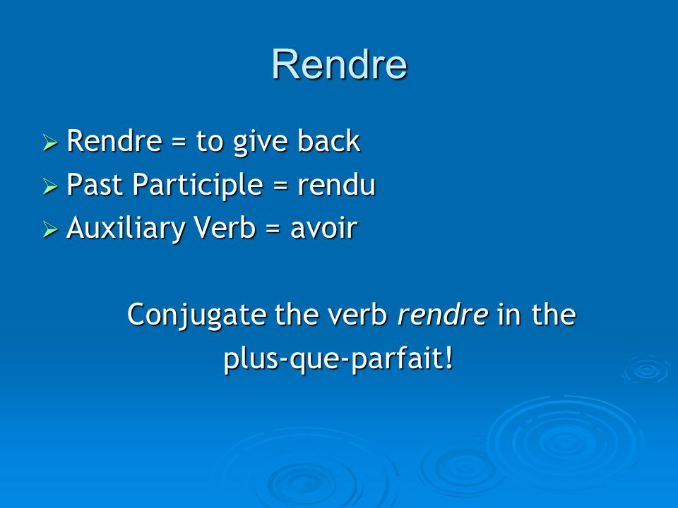 Rendre Rendre = to give back Rendre = to give back Past Participle = rendu Past Participle = rendu Auxiliary Verb = avoir Auxiliary Verb = avoir Conjugate the verb rendre in the plus-que-parfait!