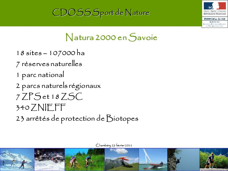 Chambéry 25 février 2011 CDOSS Sport de Nature 18 sites – ha 7 réserves naturelles 1 parc national 2 parcs naturels régionaux 7 ZPS et 18 ZSC 340 ZNIEFF 23 arrêtés de protection de Biotopes Natura 2000 en Savoie