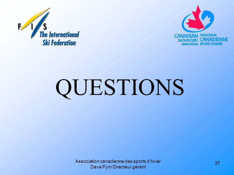 QUESTIONS 37 Association canadienne des sports dhiver Dave Pym Directeur gérant