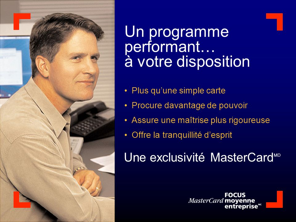 Un programme performant… à votre disposition Plus quune simple carte Procure davantage de pouvoir Assure une maîtrise plus rigoureuse Offre la tranquillité desprit Une exclusivité MasterCard MD