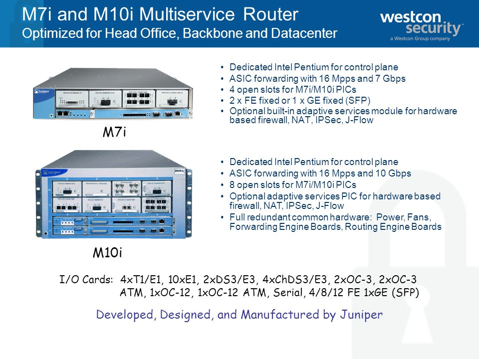 M7i and M10i Multiservice Router Optimized for Head Office, Backbone and Datacenter Dedicated Intel Pentium for control plane ASIC forwarding with 16 Mpps and 7 Gbps 4 open slots for M7i/M10i PICs 2 x FE fixed or 1 x GE fixed (SFP) Optional built-in adaptive services module for hardware based firewall, NAT, IPSec, J-Flow Dedicated Intel Pentium for control plane ASIC forwarding with 16 Mpps and 10 Gbps 8 open slots for M7i/M10i PICs Optional adaptive services PIC for hardware based firewall, NAT, IPSec, J-Flow Full redundant common hardware: Power, Fans, Forwarding Engine Boards, Routing Engine Boards M7i M10i I/O Cards: 4xT1/E1, 10xE1, 2xDS3/E3, 4xChDS3/E3, 2xOC-3, 2xOC-3 ATM, 1xOC-12, 1xOC-12 ATM, Serial, 4/8/12 FE 1xGE (SFP) Developed, Designed, and Manufactured by Juniper