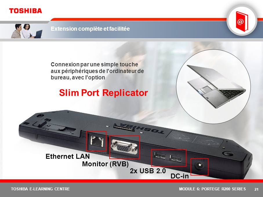 20 TOSHIBA E-LEARNING CENTREMODULE 6: PORTEGE R200 SERIES Ergonomie et performances Processeur Intel ® Pentium ® M Ultra Low Voltage 753 Performances exceptionnelles en matière de mobilité et réduction de la consommation d énergie 1,20 GHz, bus frontal 400 MHz, 2 Mo de mémoire cache L2 Chipset Mobile Intel ® 915 GMS Express Performances graphiques améliorées d un facteur de 1,4 Mémoire DDR2, Serial ATA, PCI Express* et Intel ® High Definition Audio Écran TFT XGA polysilicium 12,1 Plus durable, plus lumineux et plus fiable pour les déplacements Résolution 1 024 x 768