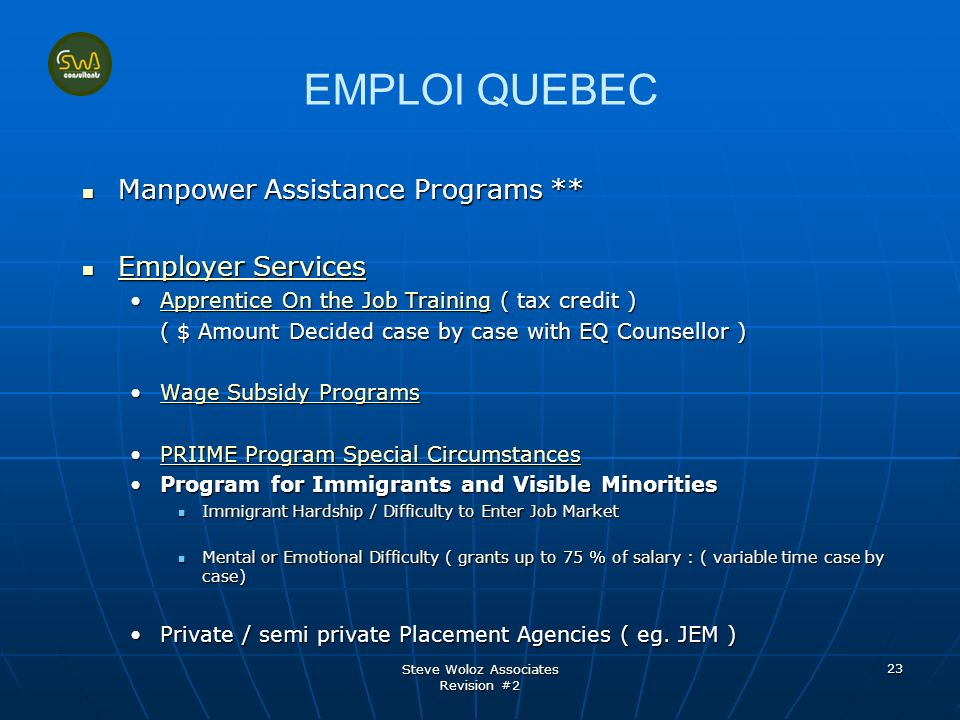 Steve Woloz Associates Revision #2 23 EMPLOI QUEBEC Manpower Assistance Programs ** Manpower Assistance Programs ** Employer Services Employer Services Employer Services Employer Services Apprentice On the Job Training ( tax credit )Apprentice On the Job Training ( $ Amount Decided case by case with EQ Counsellor ) Wage Subsidy ProgramsWage Subsidy Programs PRIIME Program Special CircumstancesPRIIME Program Special Circumstances Program for Immigrants and Visible Minorities Immigrant Hardship / Difficulty to Enter Job Market Mental or Emotional Difficulty ( grants up to 75 % of salary : ( variable time case by case) Private / semi private Placement Agencies ( eg.