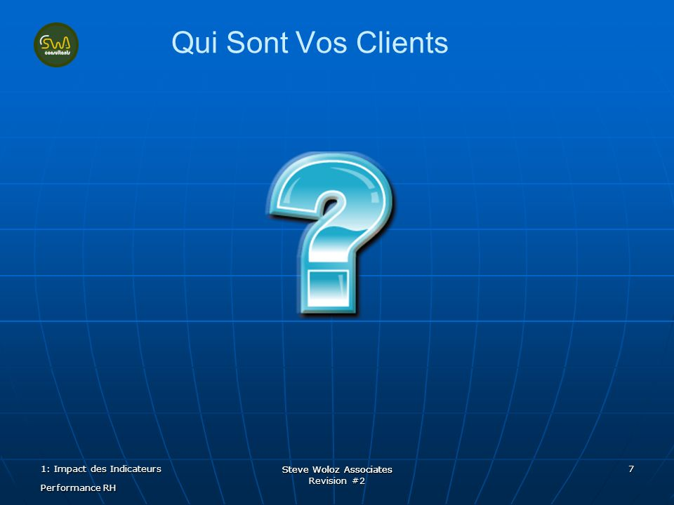 Steve Woloz Associates Revision #2 Steve Woloz Associates 7 Qui Sont Vos Clients 1: Impact des Indicateurs Performance RH
