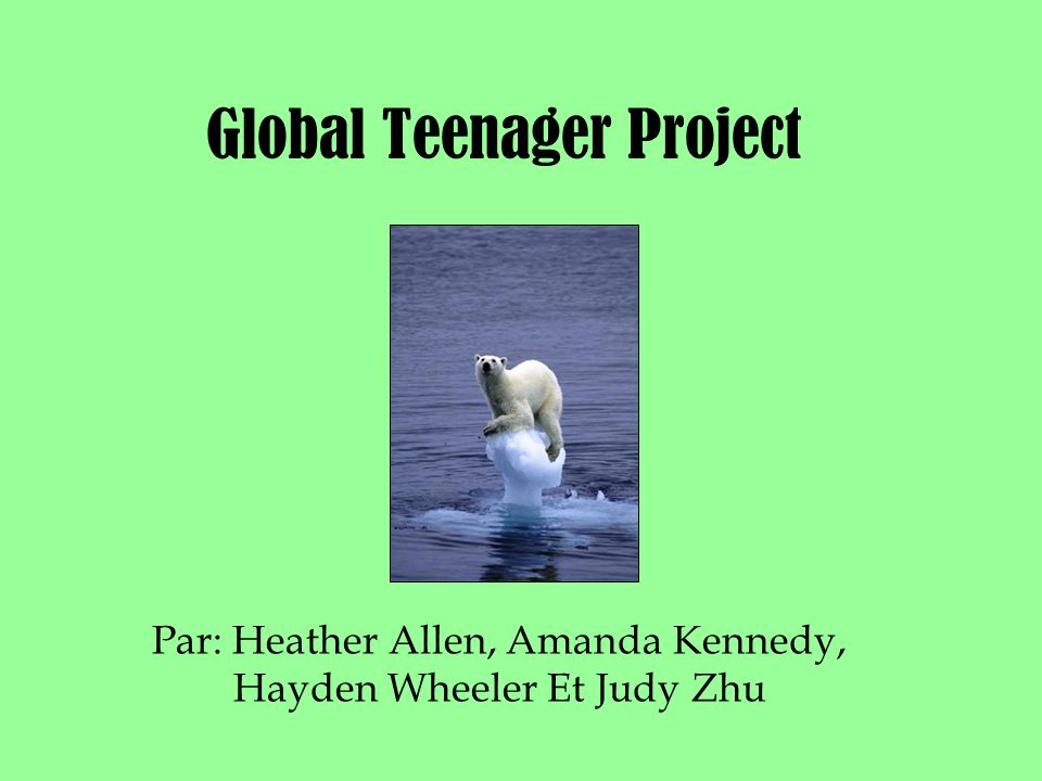 Global Teenager Project Par: Heather Allen, Amanda Kennedy, Hayden Wheeler Et Judy Zhu