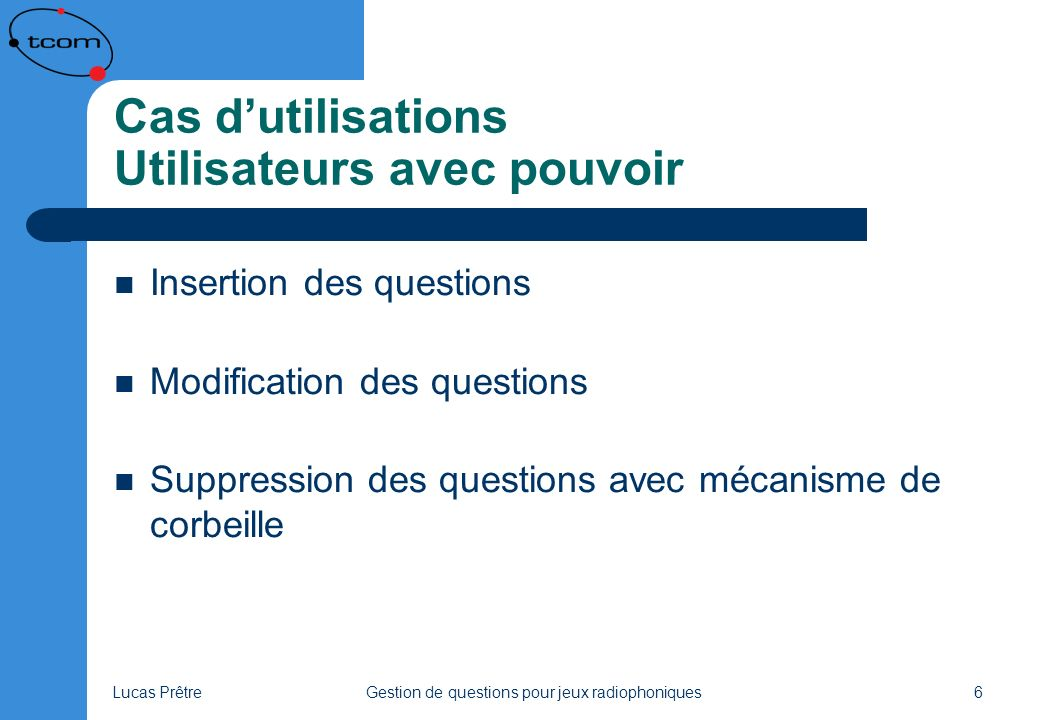 Lucas PrêtreGestion de questions pour jeux radiophoniques6 Cas dutilisations Utilisateurs avec pouvoir Insertion des questions Modification des questions Suppression des questions avec mécanisme de corbeille