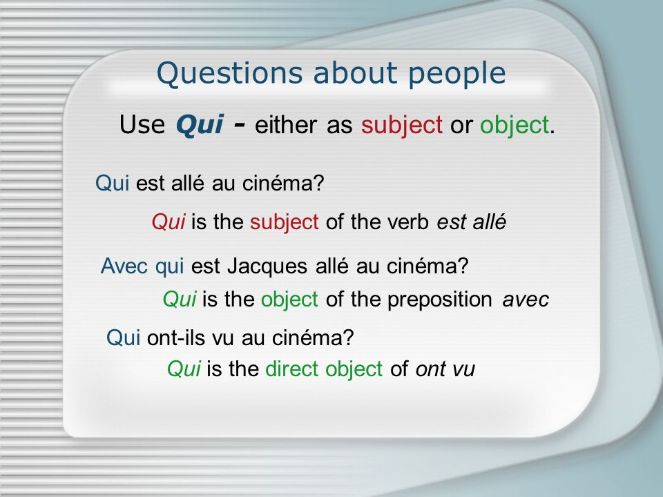 Questions about people Use Qui - either as subject or object.