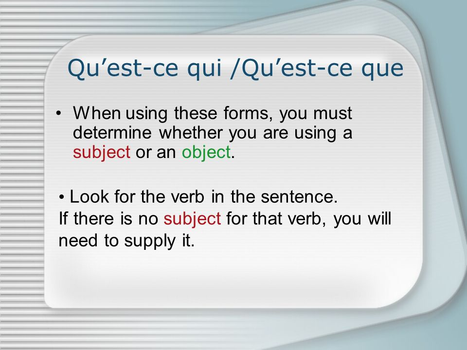 Quest-ce qui /Quest-ce que When using these forms, you must determine whether you are using a subject or an object.