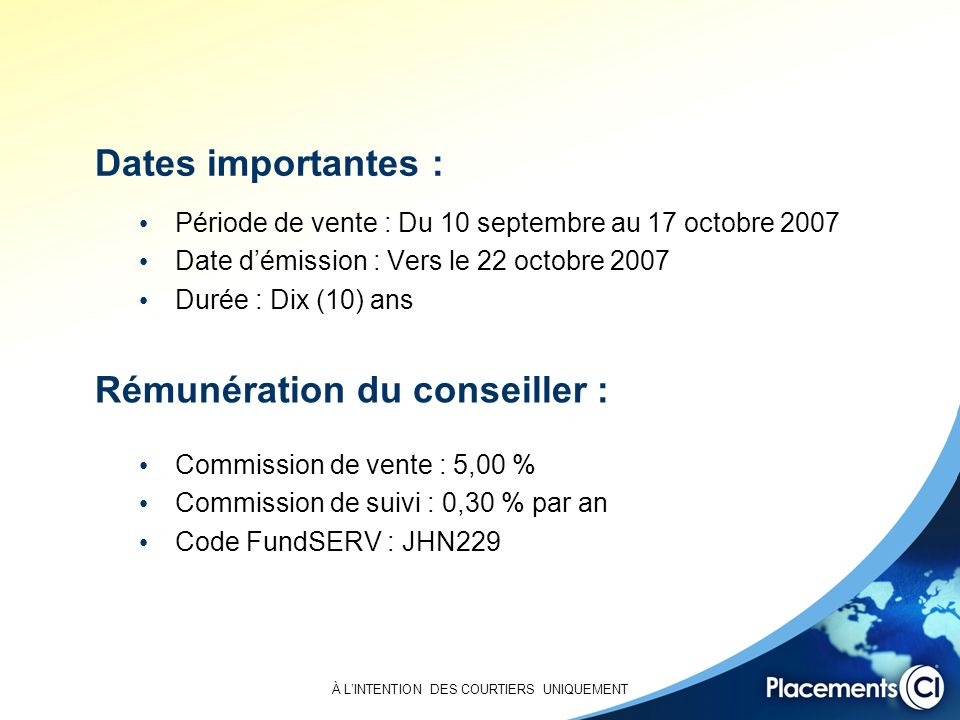 À LINTENTION DES COURTIERS UNIQUEMENT Dates importantes : Période de vente : Du 10 septembre au 17 octobre 2007 Date démission : Vers le 22 octobre 2007 Durée : Dix (10) ans Commission de vente : 5,00 % Commission de suivi : 0,30 % par an Code FundSERV : JHN229 Rémunération du conseiller :