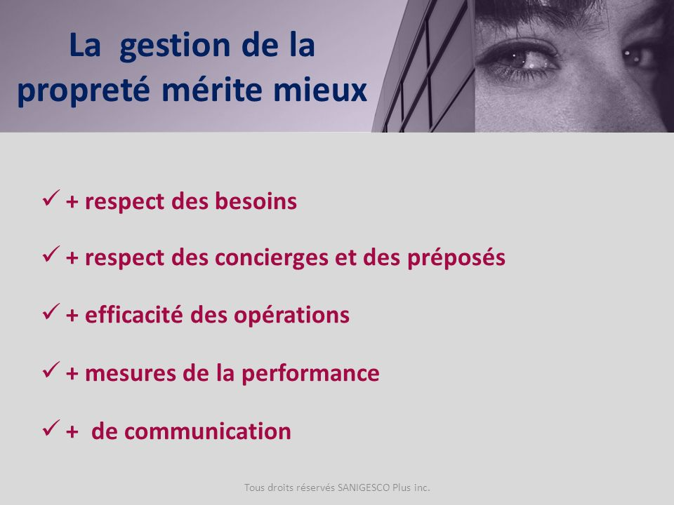 + respect des besoins + respect des concierges et des préposés + efficacité des opérations + mesures de la performance + de communication Tous droits réservés SANIGESCO Plus inc.