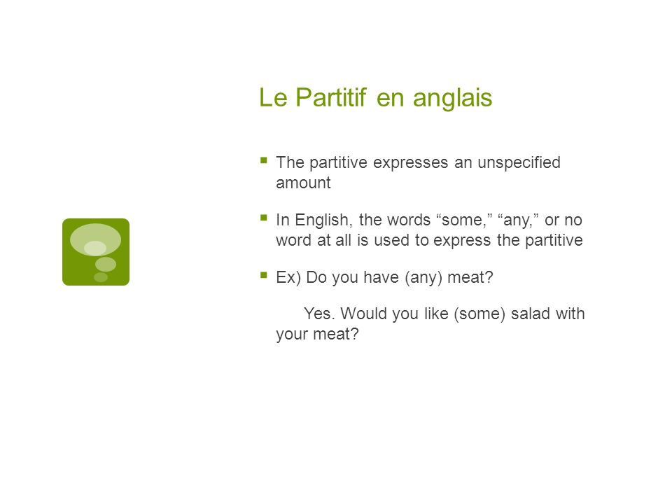 Le Partitif en anglais The partitive expresses an unspecified amount In English, the words some, any, or no word at all is used to express the partitive Ex) Do you have (any) meat.