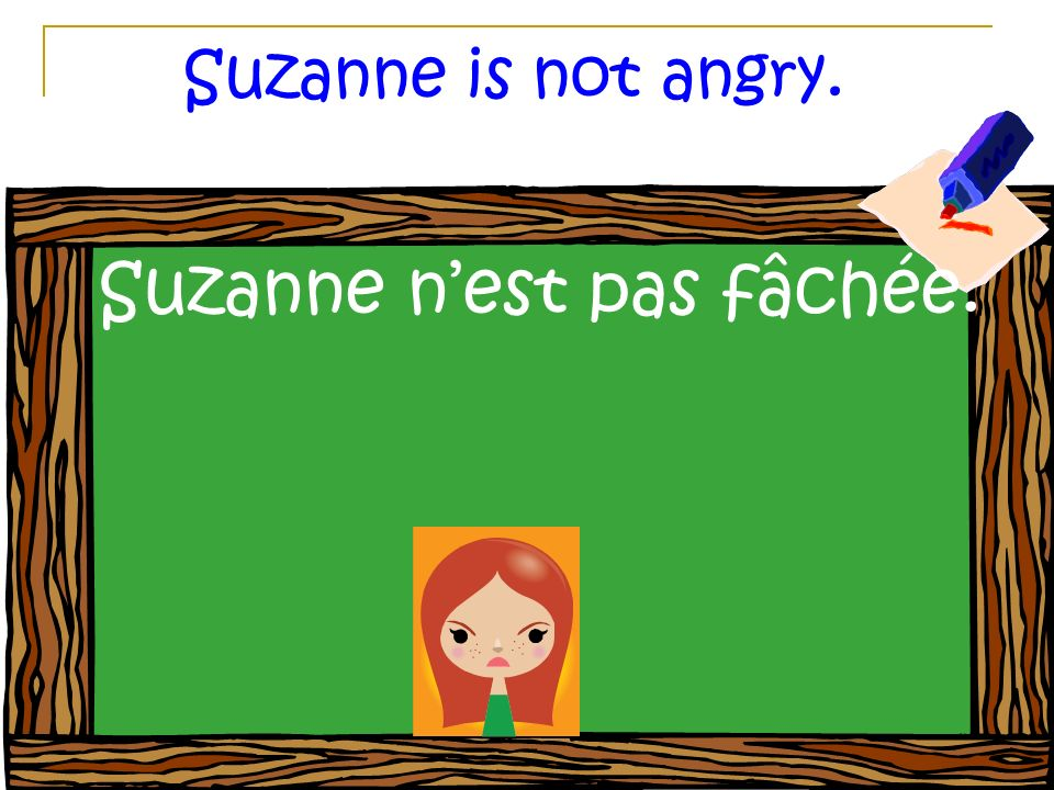 Suzanne is not angry. Suzanne nest pas fâchée.
