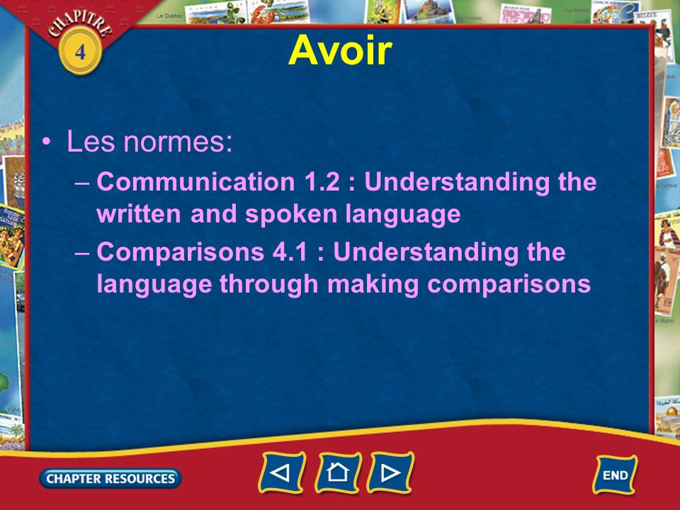 4 Avoir Les normes: –Communication 1.2 : Understanding the written and spoken language –Comparisons 4.1 : Understanding the language through making comparisons