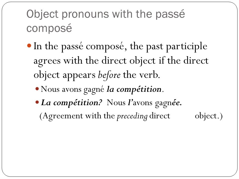 Object pronouns with the passé composé In the passé composé, the past participle agrees with the direct object if the direct object appears before the verb.