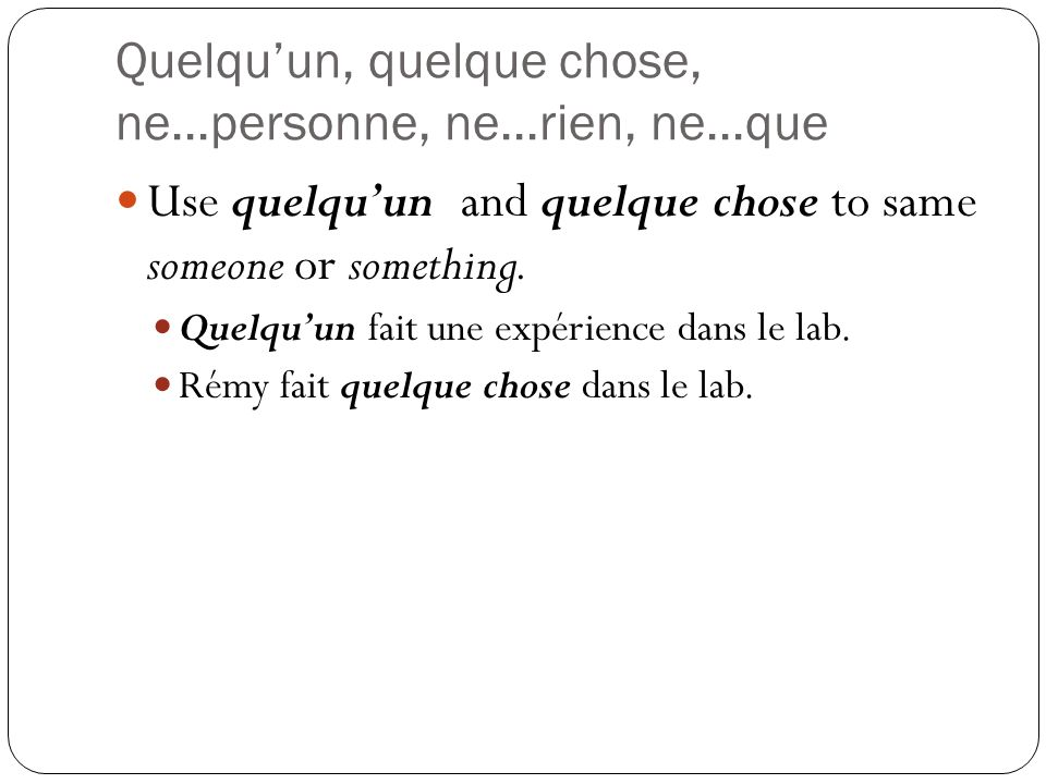 Quelquun, quelque chose, ne...personne, ne...rien, ne...que Use quelquun and quelque chose to same someone or something.