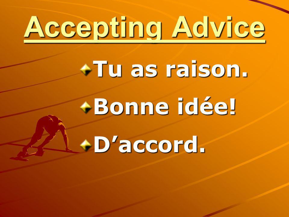 Accepting Advice Tu as raison. Bonne idée! Daccord.