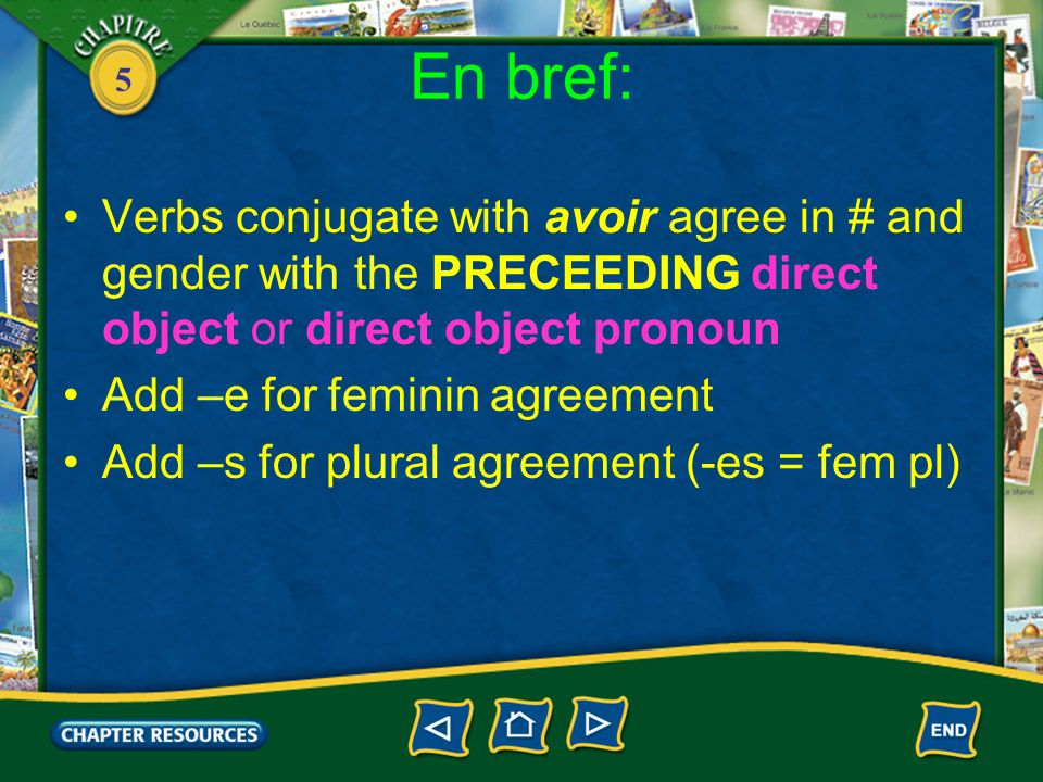 5 En bref: Verbs conjugate with avoir agree in # and gender with the PRECEEDING direct object or direct object pronoun Add –e for feminin agreement Add –s for plural agreement (-es = fem pl)