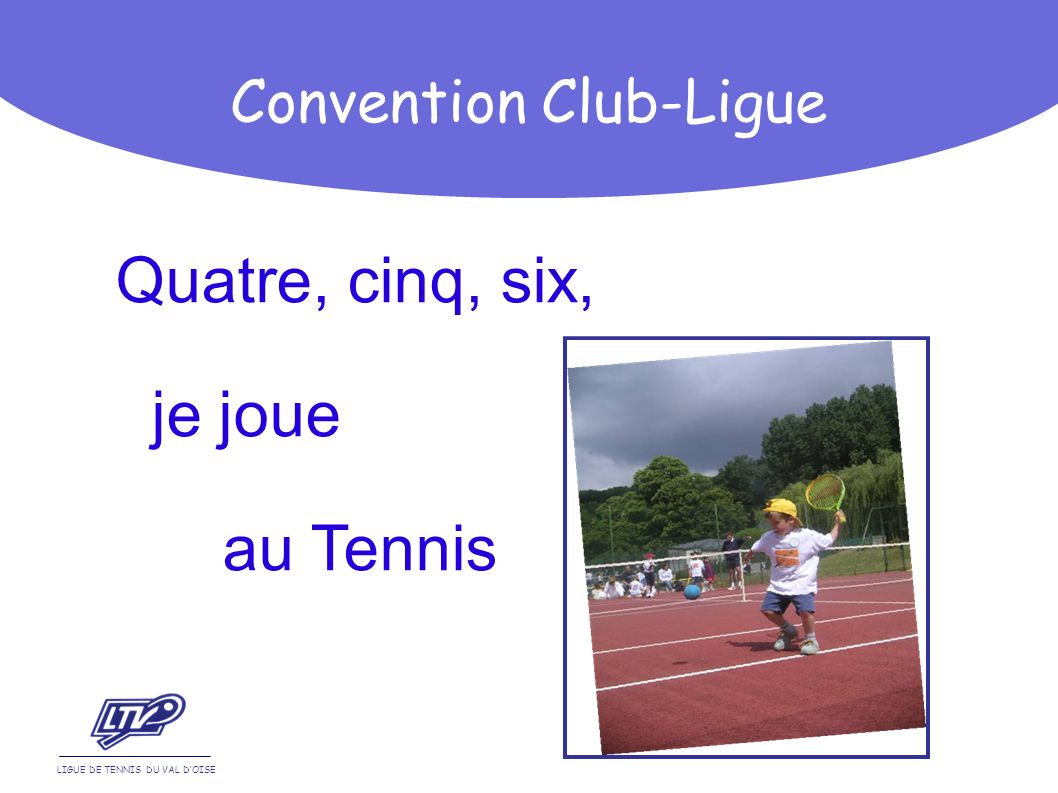 Quatre, cinq, six, je joue au Tennis LIGUE DE TENNIS DU VAL DOISE Convention Club-Ligue