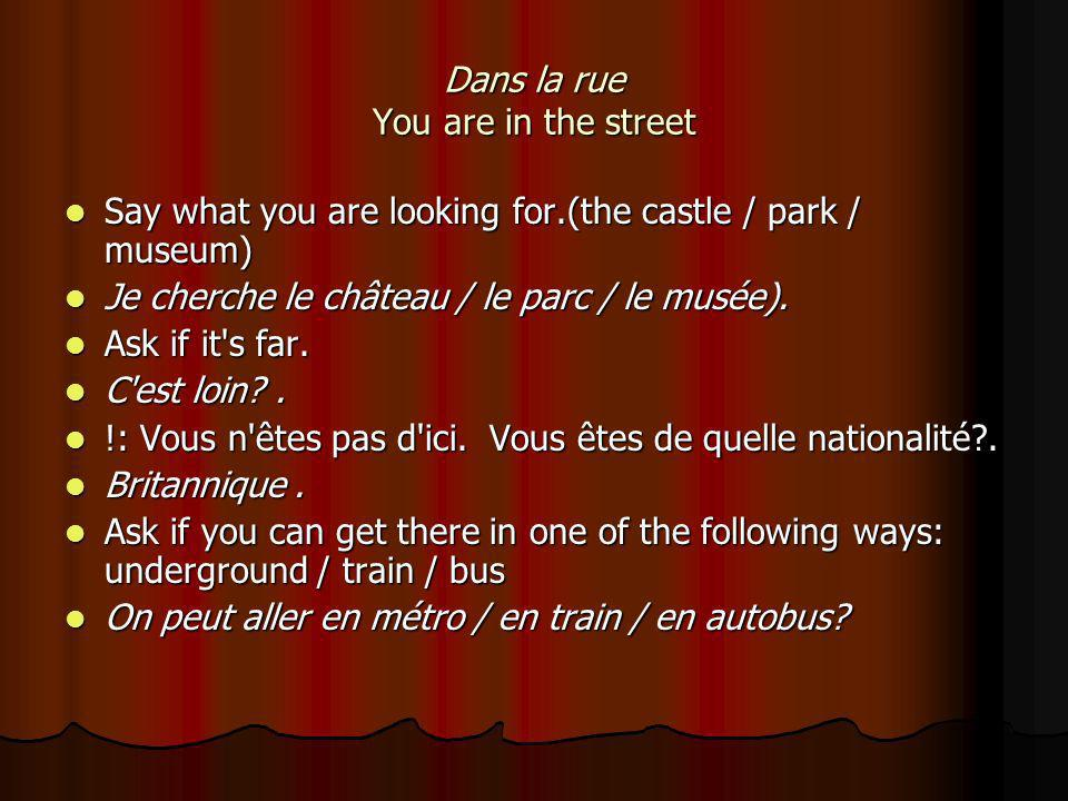 Dans la rue You are in the street Say what you are looking for.(the castle / park / museum) Say what you are looking for.(the castle / park / museum) Je cherche le château / le parc / le musée).