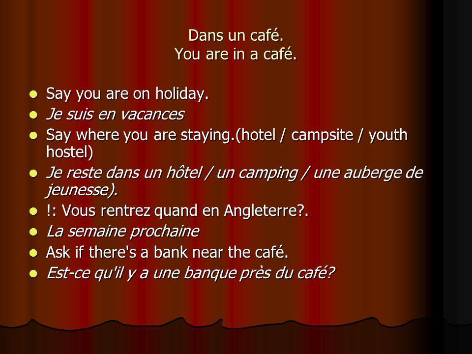 Dans un café. You are in a café. Say you are on holiday.