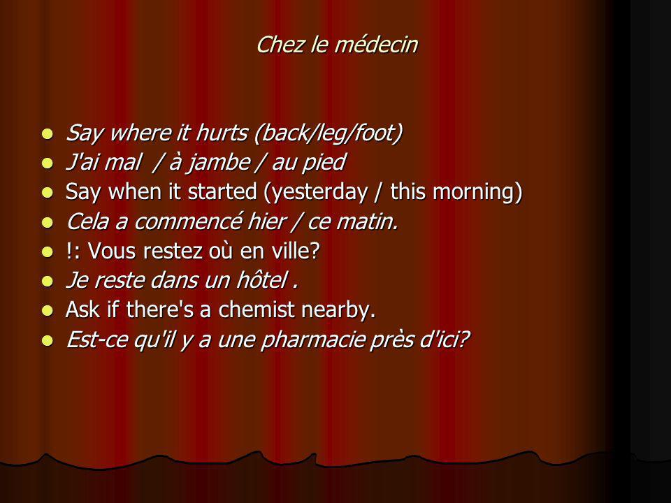 Chez le médecin Say where it hurts (back/leg/foot) Say where it hurts (back/leg/foot) J ai mal / à jambe / au pied J ai mal / à jambe / au pied Say when it started (yesterday / this morning) Say when it started (yesterday / this morning) Cela a commencé hier / ce matin.