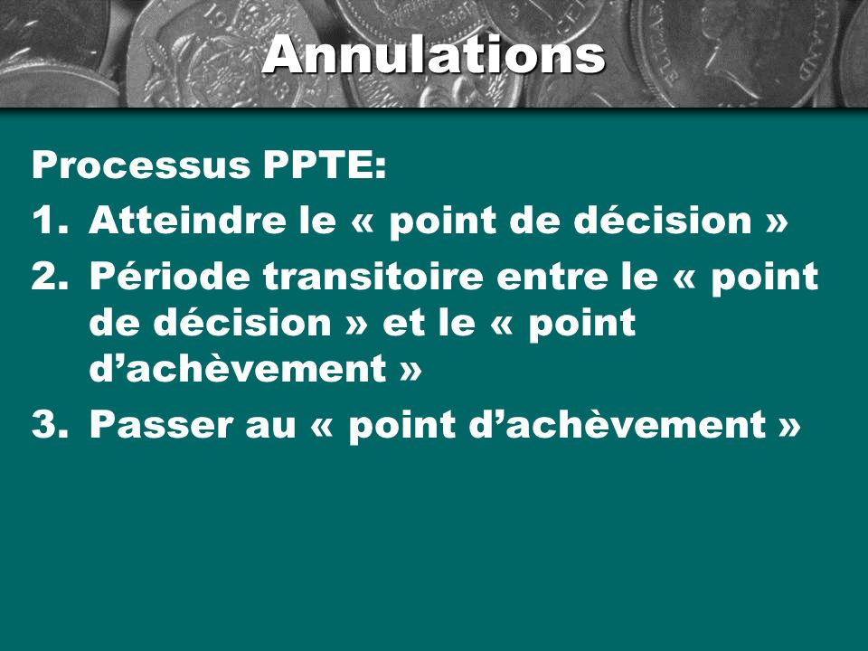 Annulations Processus PPTE: 1.Atteindre le « point de décision » 2.Période transitoire entre le « point de décision » et le « point dachèvement » 3.Passer au « point dachèvement »
