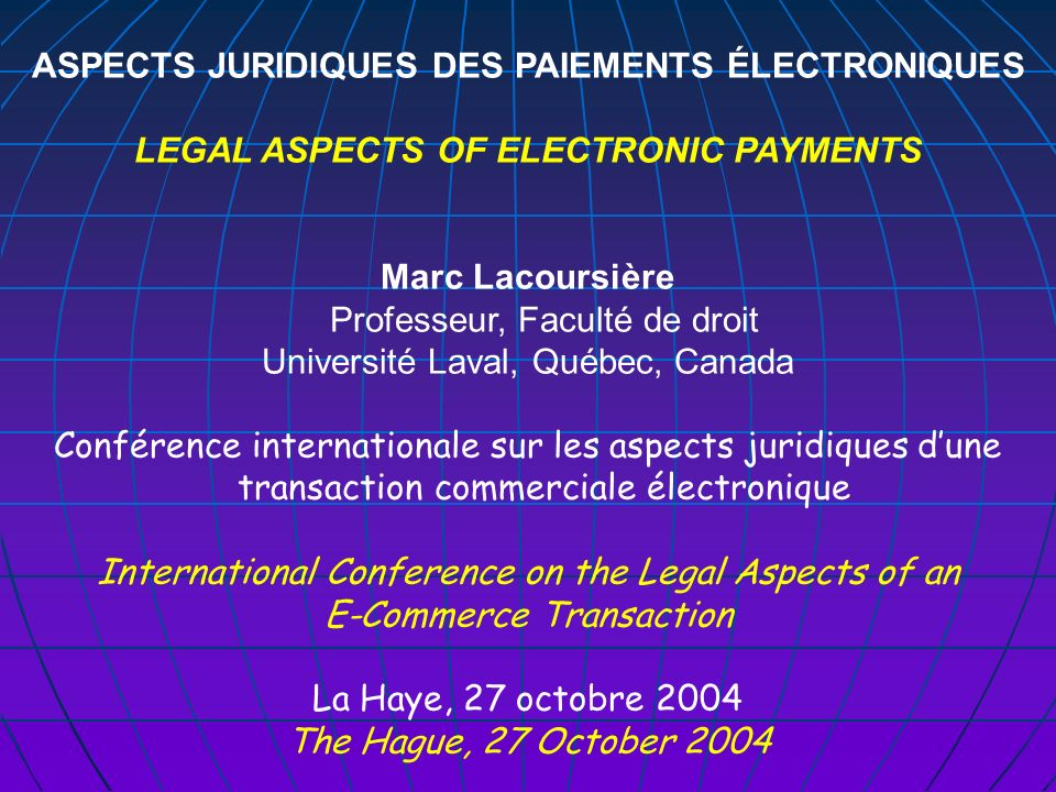 ASPECTS JURIDIQUES DES PAIEMENTS ÉLECTRONIQUES LEGAL ASPECTS OF ELECTRONIC PAYMENTS Marc Lacoursière Professeur, Faculté de droit Université Laval, Québec, Canada Conférence internationale sur les aspects juridiques dune transaction commerciale électronique International Conference on the Legal Aspects of an E-Commerce Transaction La Haye, 27 octobre 2004 The Hague, 27 October 2004