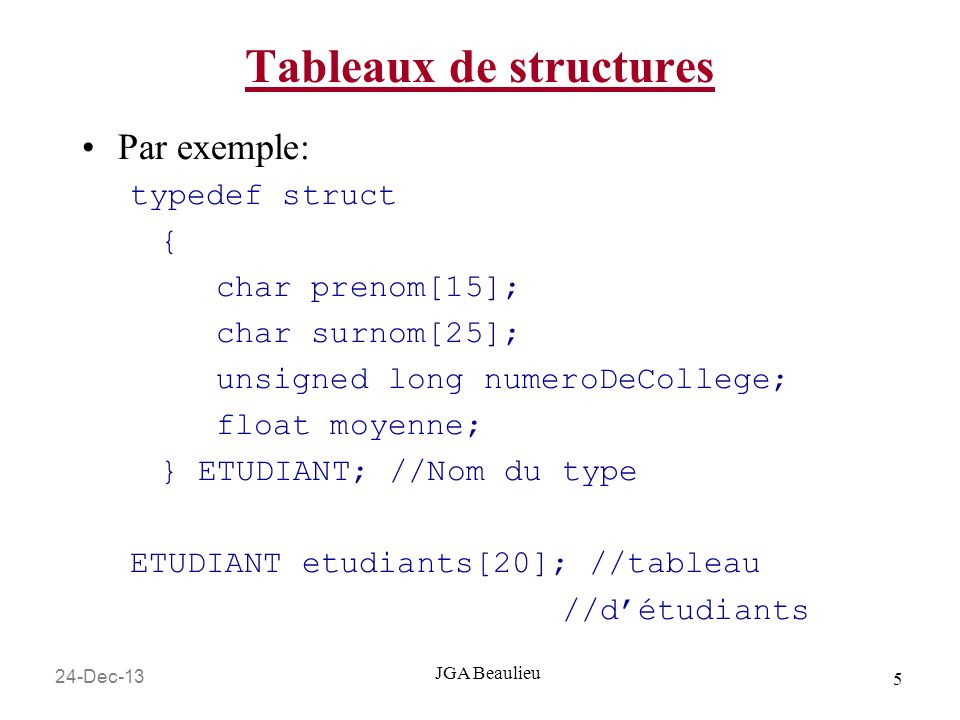 24-Dec-13 5 JGA Beaulieu Tableaux de structures Par exemple: typedef struct { char prenom[15]; char surnom[25]; unsigned long numeroDeCollege; float moyenne; } ETUDIANT; //Nom du type ETUDIANT etudiants[20]; //tableau //détudiants