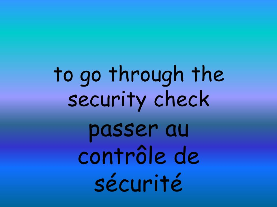to go through the security check passer au contrôle de sécurité