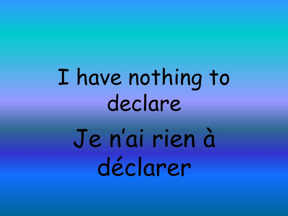 I have nothing to declare Je nai rien à déclarer