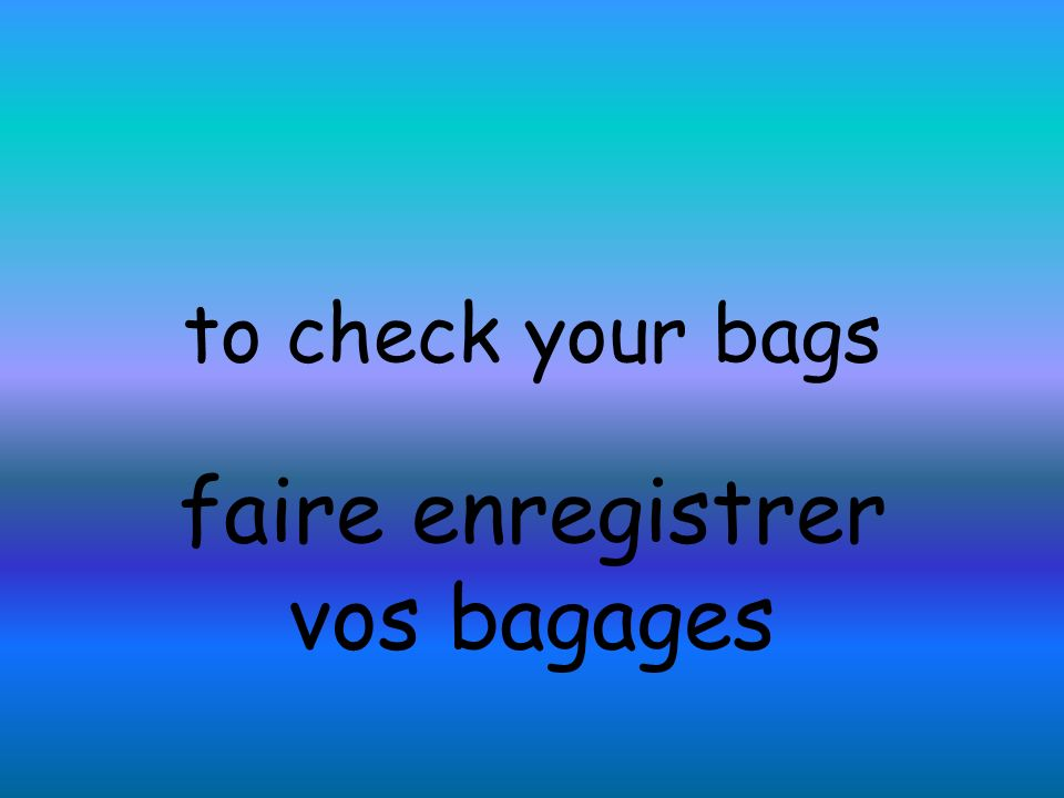 to check your bags faire enregistrer vos bagages