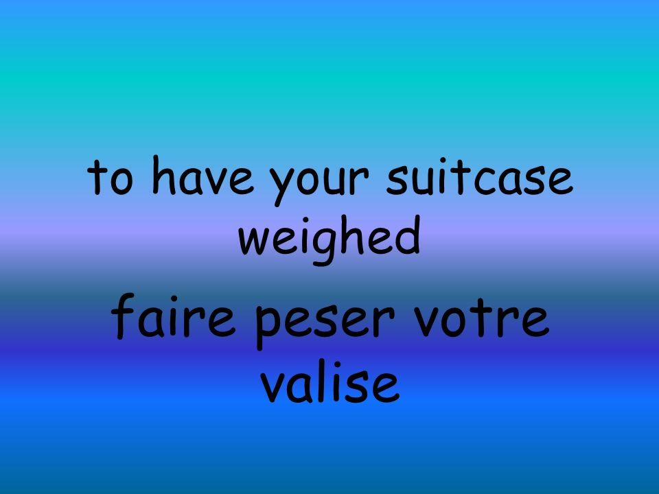to have your suitcase weighed faire peser votre valise
