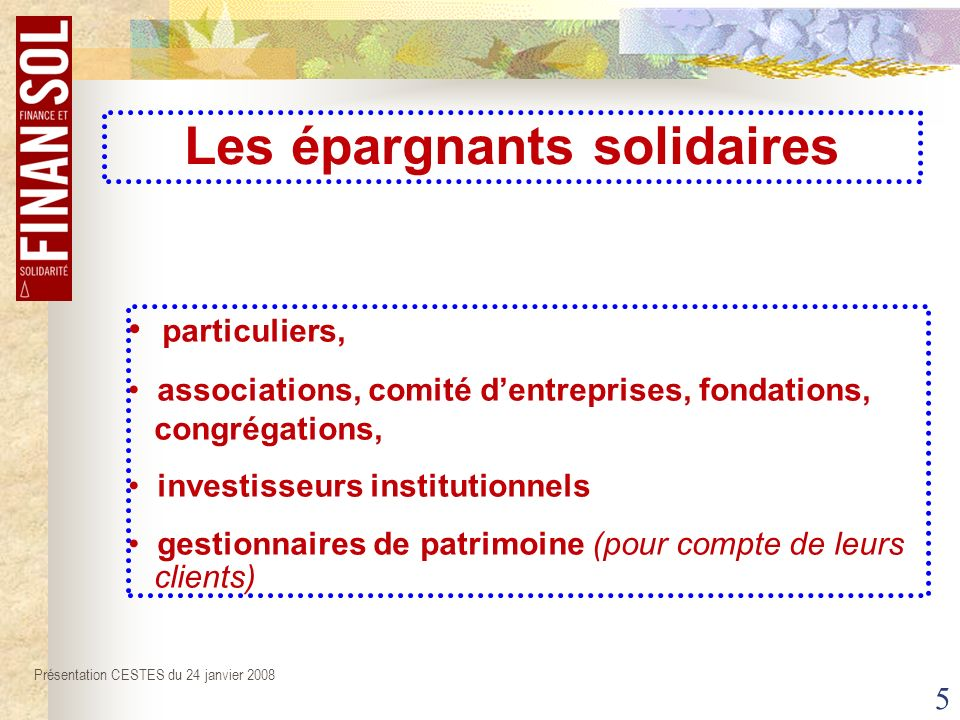 5 particuliers, associations, comité dentreprises, fondations, congrégations, investisseurs institutionnels gestionnaires de patrimoine (pour compte de leurs clients) Présentation CESTES du 24 janvier 2008 Les épargnants solidaires