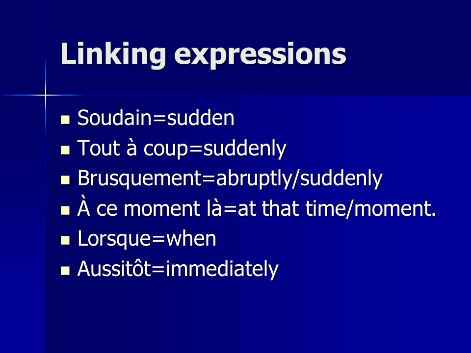 Linking expressions Soudain=sudden Soudain=sudden Tout à coup=suddenly Tout à coup=suddenly Brusquement=abruptly/suddenly Brusquement=abruptly/suddenly À ce moment là=at that time/moment.