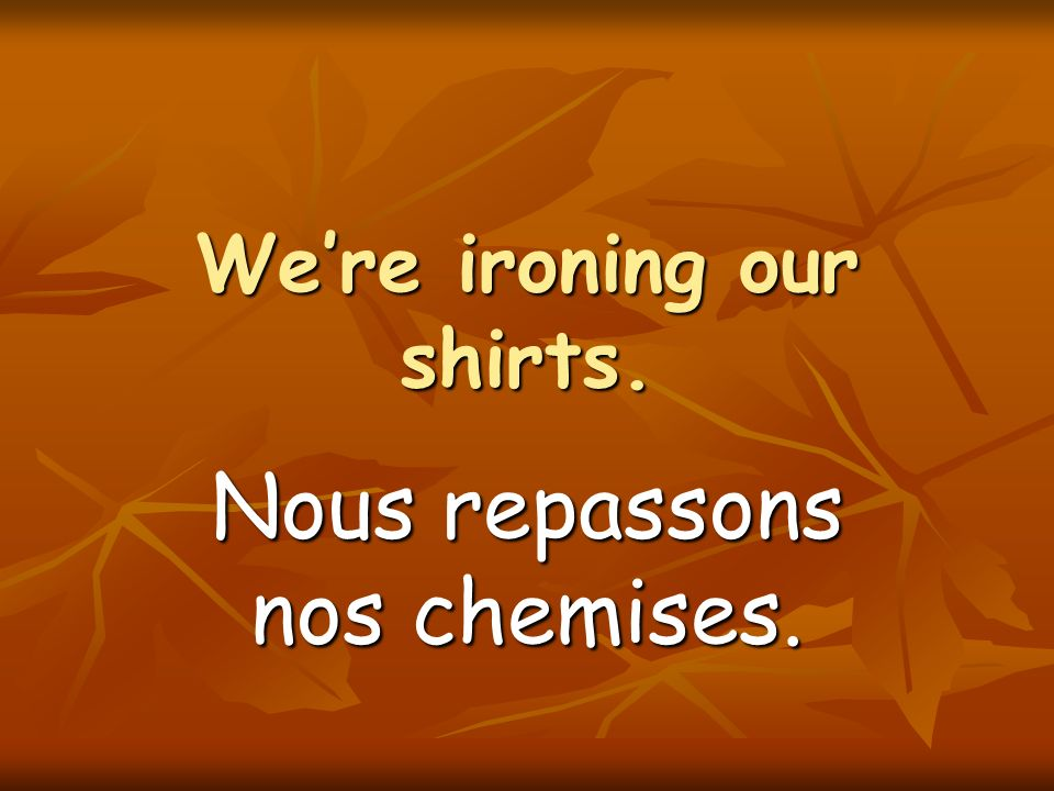 Were ironing our shirts. Nous repassons nos chemises.