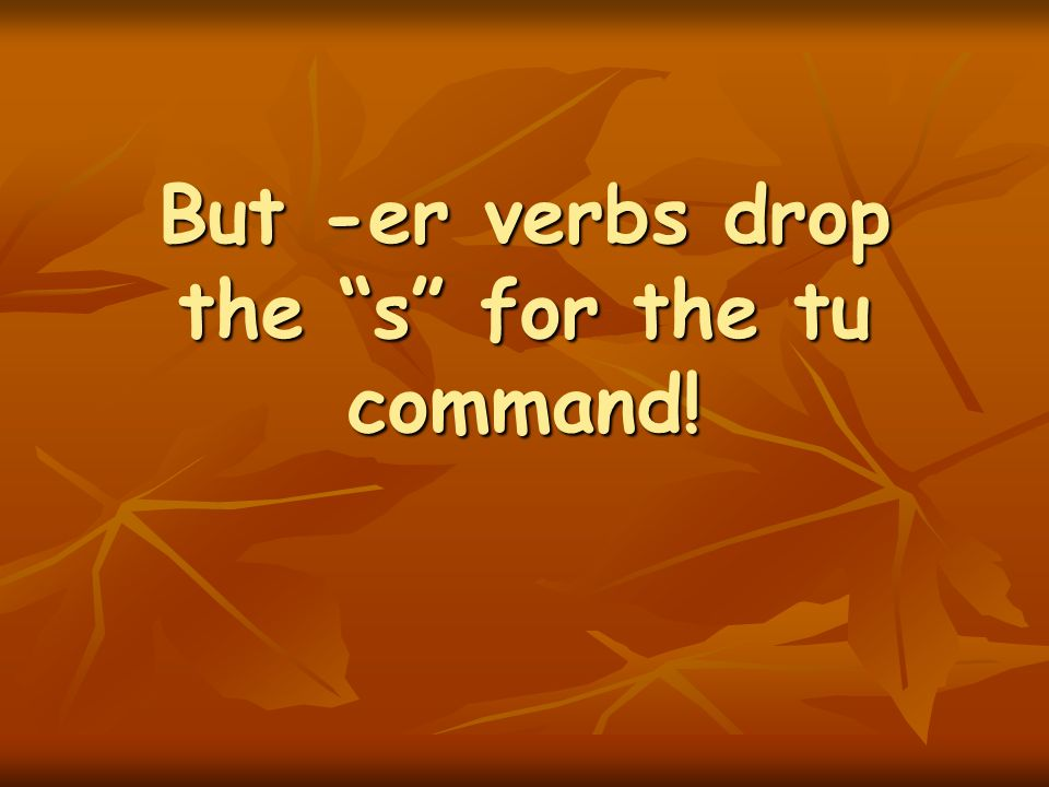 But -er verbs drop the s for the tu command!