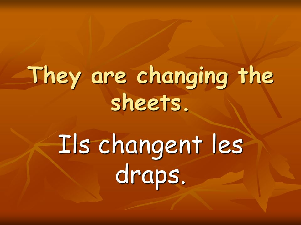 They are changing the sheets. Ils changent les draps.