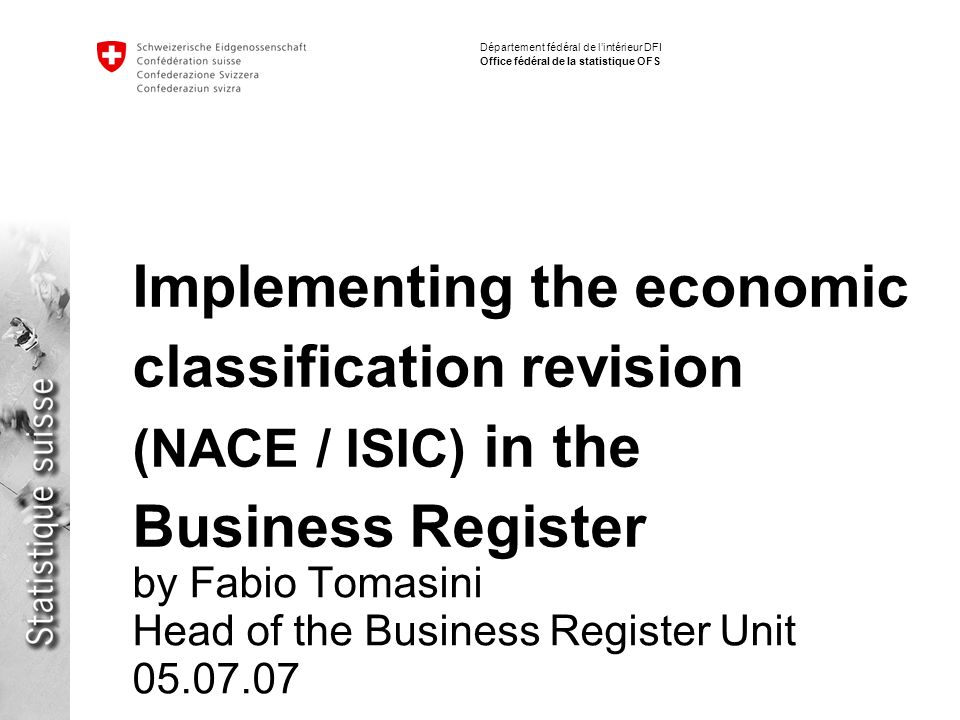 Département fédéral de lintérieur DFI Office fédéral de la statistique OFS Implementing the economic classification revision (NACE / ISIC) in the Business Register by Fabio Tomasini Head of the Business Register Unit 05.07.07