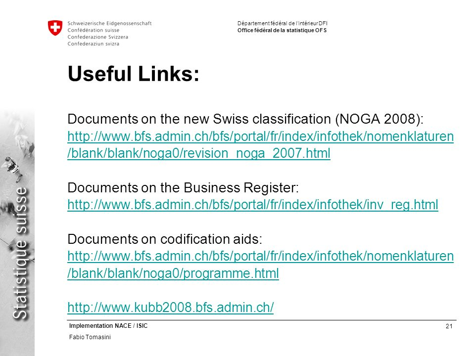 21 Implementation NACE / ISIC Fabio Tomasini Département fédéral de lintérieur DFI Office fédéral de la statistique OFS Useful Links: Documents on the new Swiss classification (NOGA 2008): http://www.bfs.admin.ch/bfs/portal/fr/index/infothek/nomenklaturen /blank/blank/noga0/revision_noga_2007.html Documents on the Business Register: http://www.bfs.admin.ch/bfs/portal/fr/index/infothek/inv_reg.html Documents on codification aids: http://www.bfs.admin.ch/bfs/portal/fr/index/infothek/nomenklaturen /blank/blank/noga0/programme.html http://www.kubb2008.bfs.admin.ch/