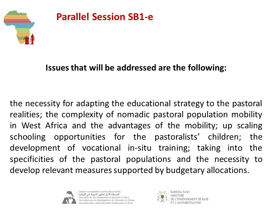 Parallel Session SB1-e Issues that will be addressed are the following: the necessity for adapting the educational strategy to the pastoral realities; the complexity of nomadic pastoral population mobility in West Africa and the advantages of the mobility; up scaling schooling opportunities for the pastoralists children; the development of vocational in-situ training; taking into the specificities of the pastoral populations and the necessity to develop relevant measures supported by budgetary allocations.