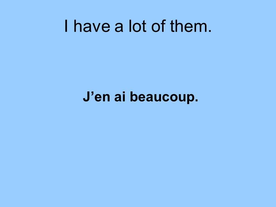 I have a lot of them. Jen ai beaucoup.