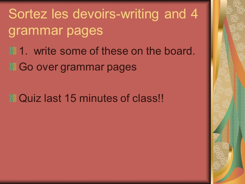 Sortez les devoirs-writing and 4 grammar pages 1. write some of these on the board.
